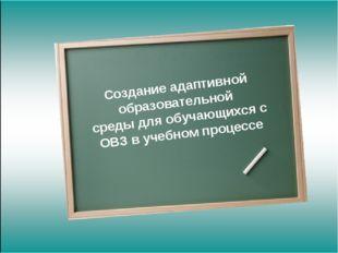 Создание адаптивной образовательной среды для обучающихся с ОВЗ в учебном пр