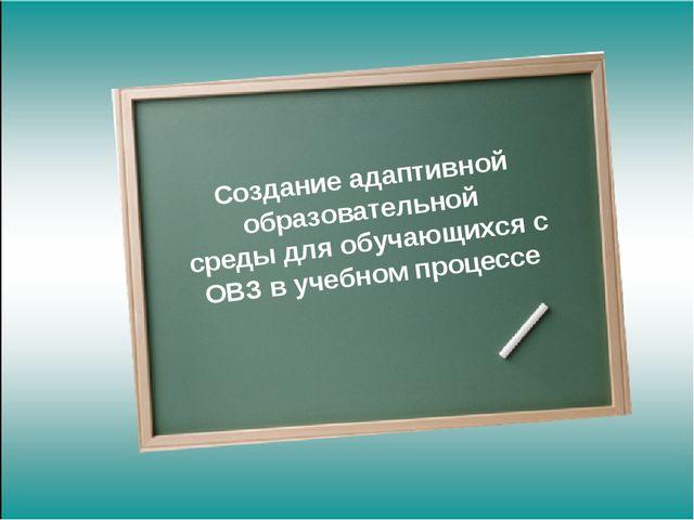 Создание адаптивной образовательной среды для обучающихся с ОВЗ в учебном пр...