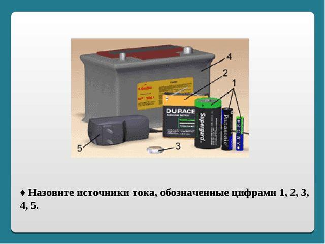 ♦ Назовите источники тока, обозначенные цифрами 1, 2, 3, 4, 5.