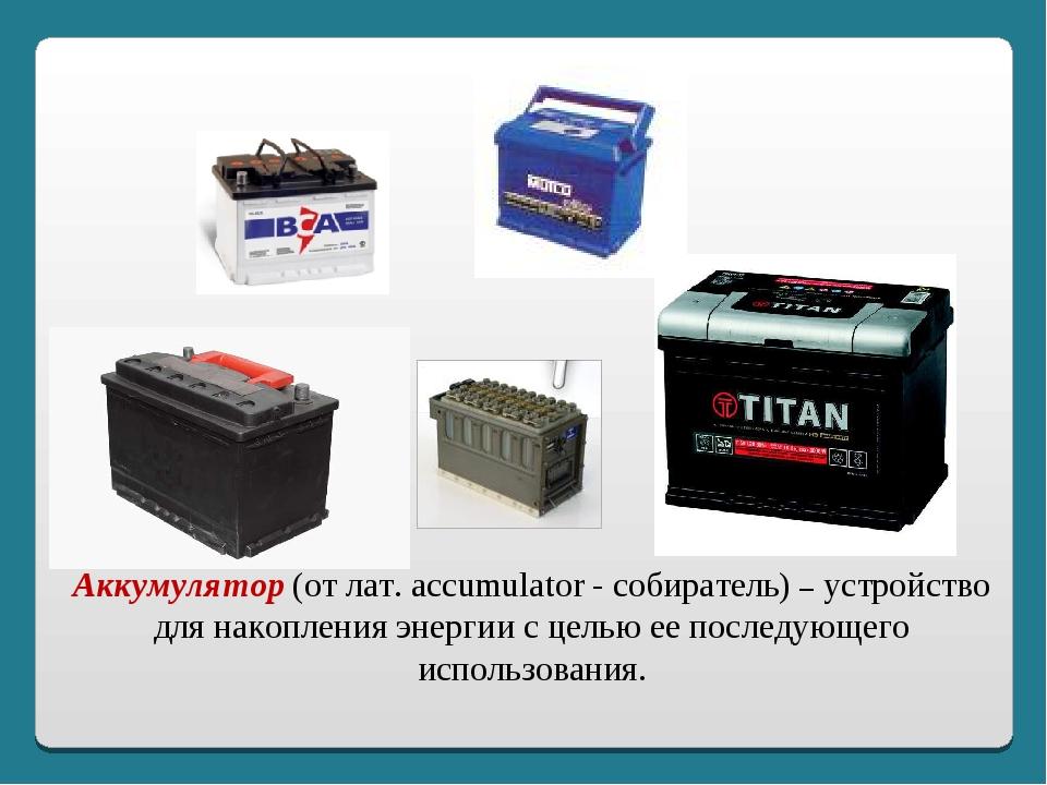 Аккумулятор (от лат. accumulator - собиратель) – устройство для накопления эн...
