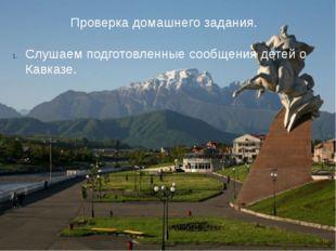 Проверка домашнего задания. Слушаем подготовленные сообщения детей о Кавказе.