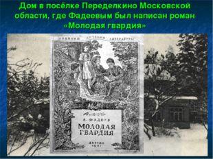 Дом в посёлке Переделкино Московской области, где Фадеевым был написан роман
