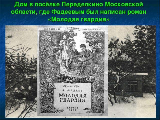Дом в посёлке Переделкино Московской области, где Фадеевым был написан роман...