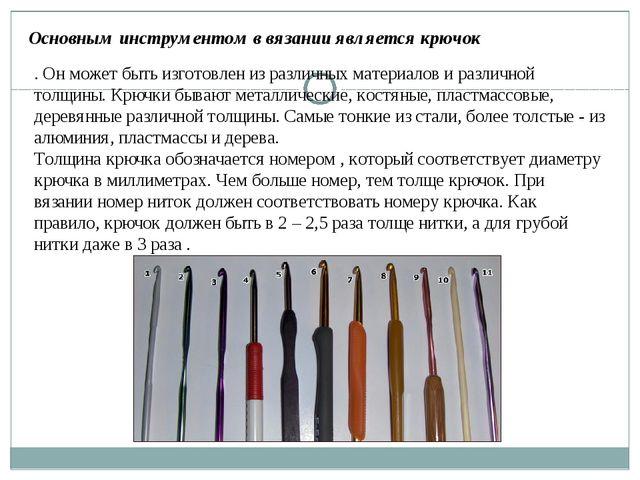 Основным инструментом в вязании является крючок . Он может быть изготовлен из...