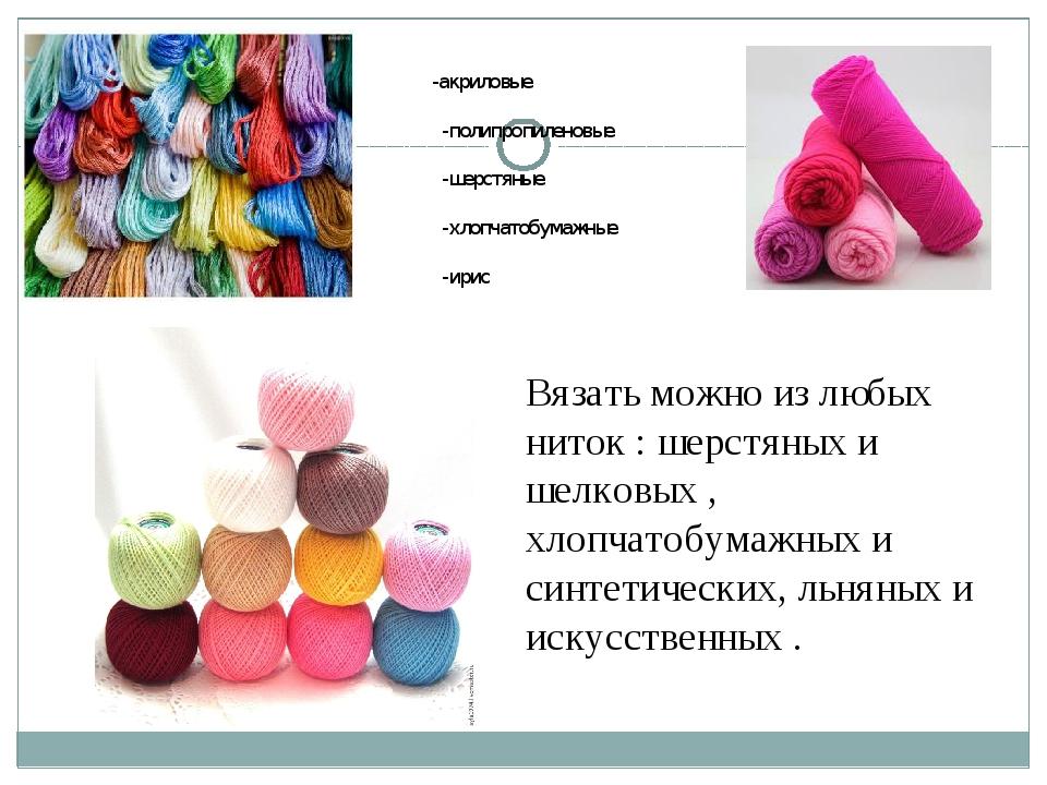 Вязать можно из любых ниток : шерстяных и шелковых , хлопчатобумажных и синте...