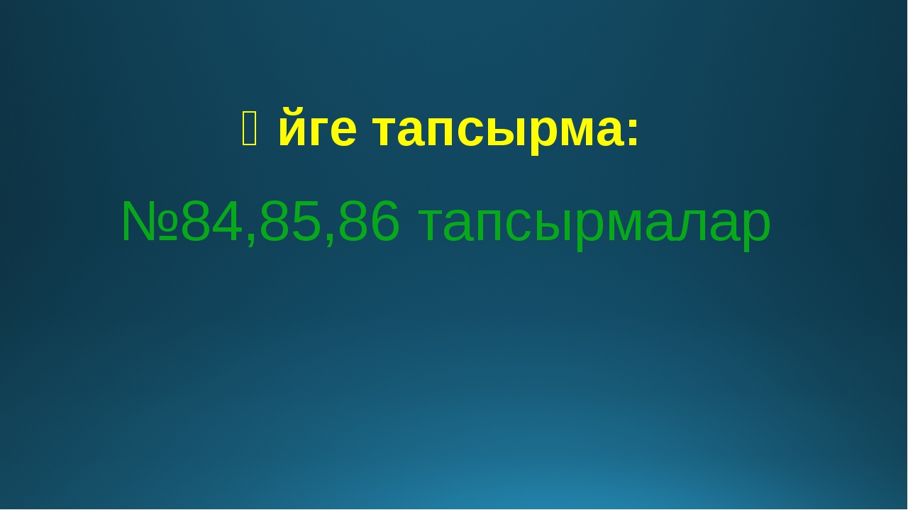 Үйге тапсырма: №84,85,86 тапсырмалар