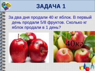 ЗАДАЧА 1 За два дня продали 40 кг яблок. В первый день продали 5/8 фруктов. С