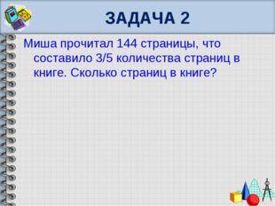 ЗАДАЧА 2 Миша прочитал 144 страницы, что составило 3/5 количества страниц в к