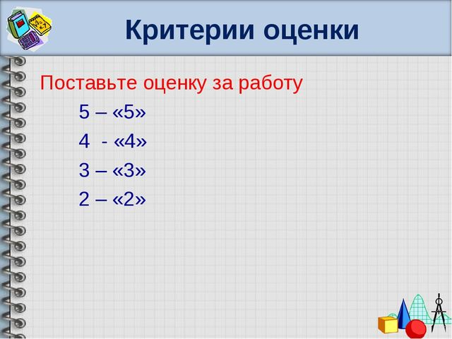 Критерии оценки Поставьте оценку за работу 5 – «5» 4 - «4» 3 – «3» 2 – «2»