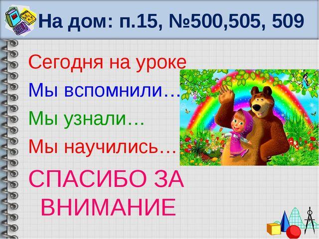 На дом: п.15, №500,505, 509 Сегодня на уроке Мы вспомнили… Мы узнали… Мы науч...