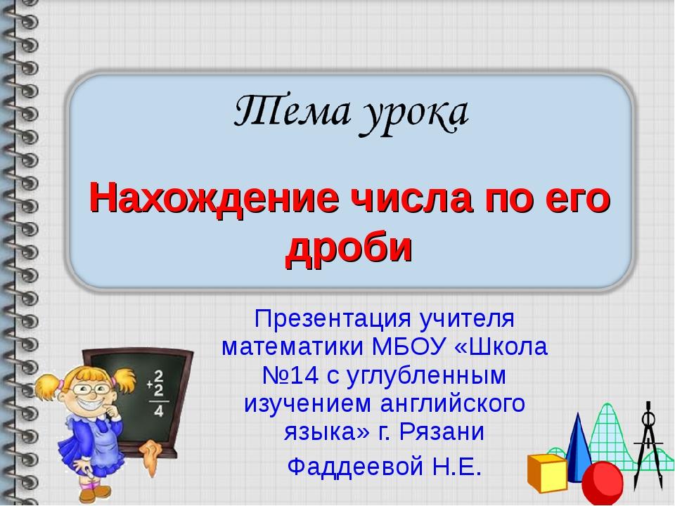 Нахождение числа по его дроби Презентация учителя математики МБОУ «Школа №14...