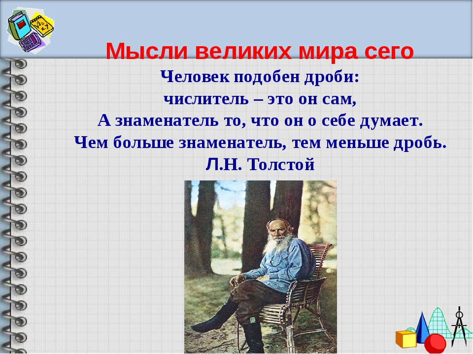 Мысли великих мира сего Человек подобен дроби: числитель – это он сам, А знам...