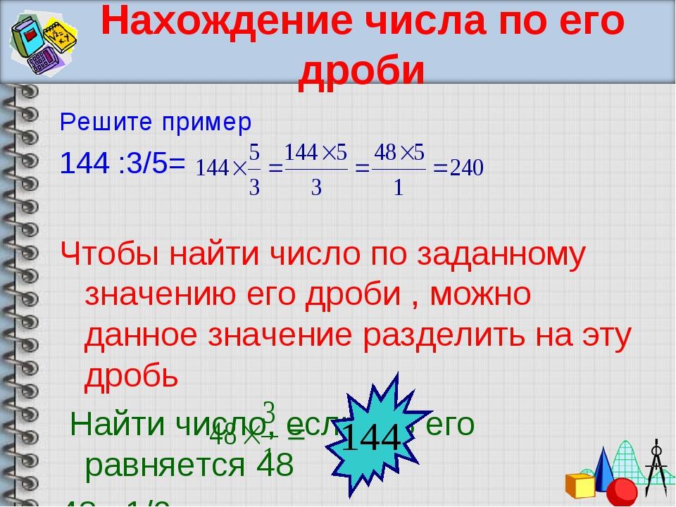 Нахождение числа по его дроби Решите пример 144 :3/5= Чтобы найти число по за...