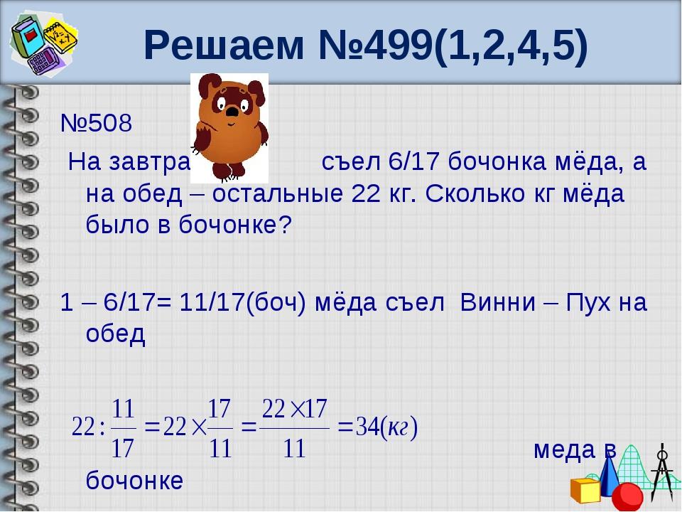 Решаем №499(1,2,4,5) №508 На завтрак съел 6/17 бочонка мёда, а на обед – оста...
