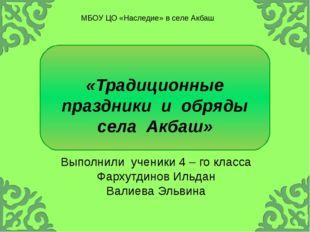 «Традиционные праздникииобряды селаАкбаш» Выполнили ученики 4 – го клас