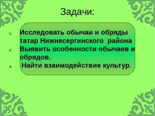 Задачи: Исследовать обычаи и обряды татар Нижнесергинского района Выявить осо