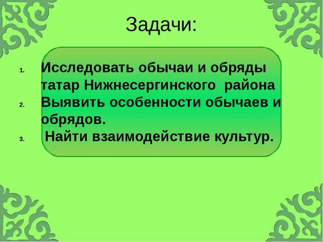 Задачи: Исследовать обычаи и обряды татар Нижнесергинского района Выявить осо...