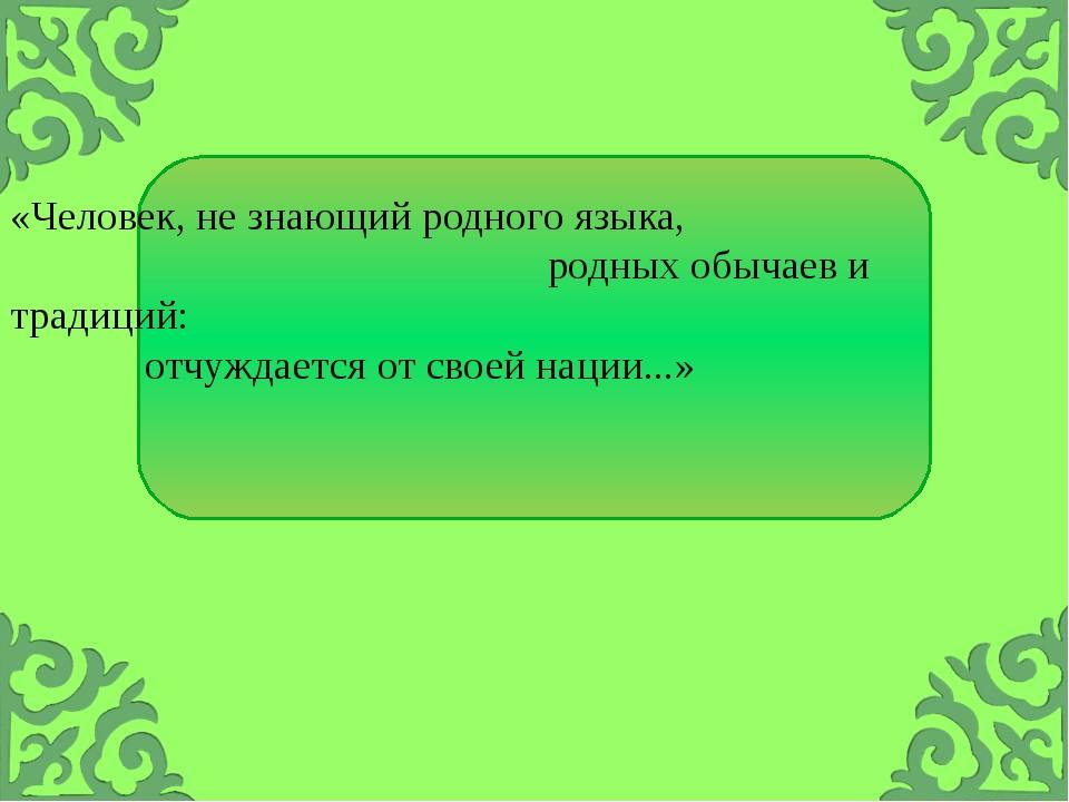 «Человек, не знающий родного языка, родных обычаев и традиций: отчуждается от...