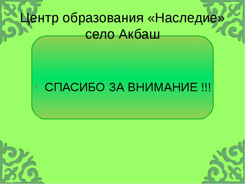 Центр образования «Наследие» село Акбаш СПАСИБО ЗА ВНИМАНИЕ !!!