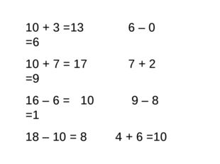 10 + 3 =13 6 – 0 =6  10 + 7 = 17 7 + 2 =9 16 – 6 =10 9 – 8 =1 18 – 10 = 8
