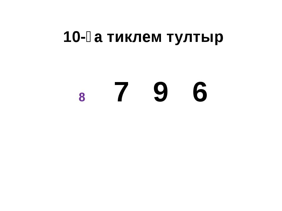 10-ға тиклем тултыр 7 9 6