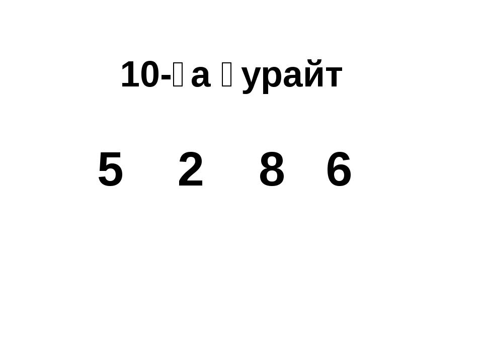 10-ға ҙурайт 5 2 8 6