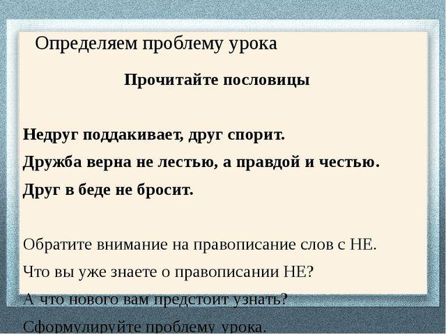 Определяем проблему урока Прочитайте пословицы Недруг поддакивает, друг спори...