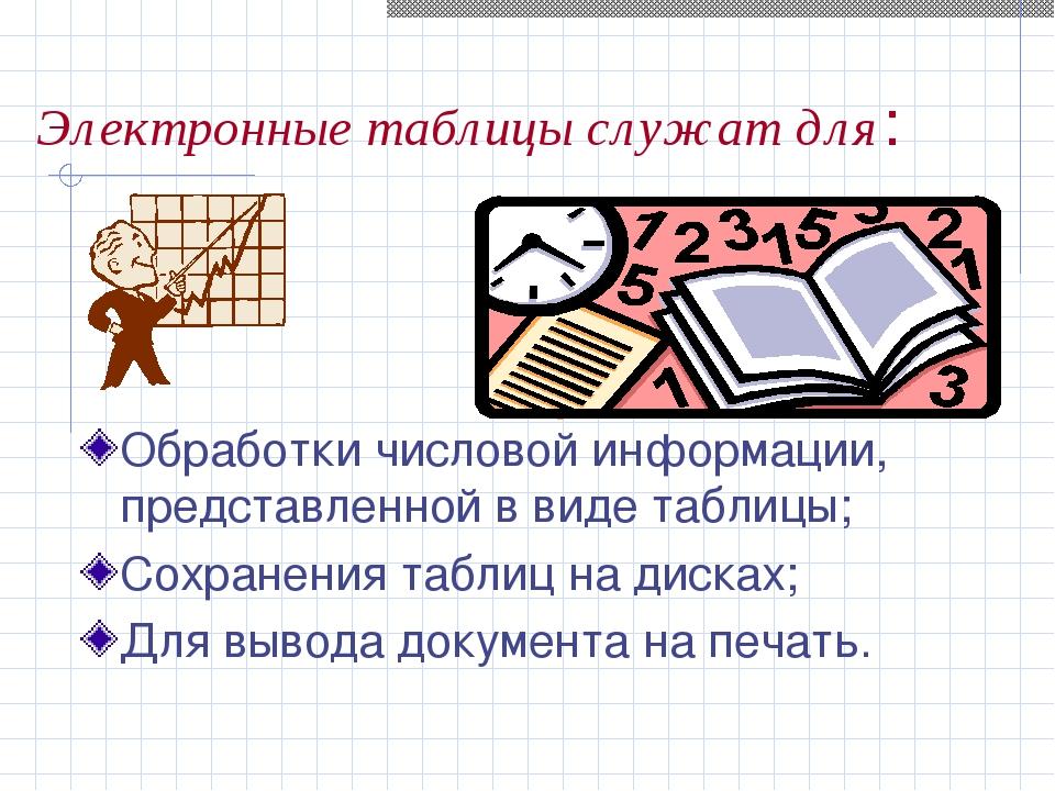 Электронные таблицы служат для: Обработки числовой информации, представленной...