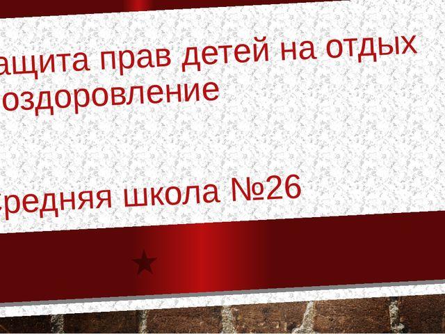 Защита прав детей на отдых и оздоровление Средняя школа №26