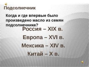 Подсолнечник Россия – XIX в. Европа – XVI в. Мексика – XIV в. Китай – X в. Ко