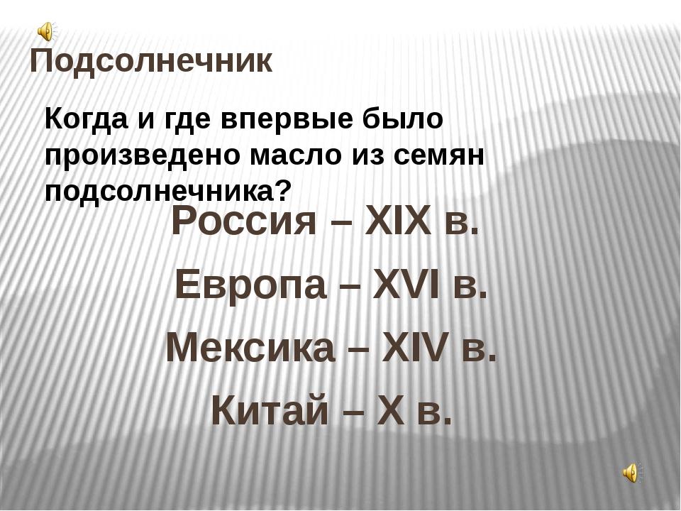 Подсолнечник Россия – XIX в. Европа – XVI в. Мексика – XIV в. Китай – X в. Ко...