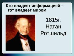 Кто владеет информацией – тот владеет миром 1815г. Натан Ротшильд