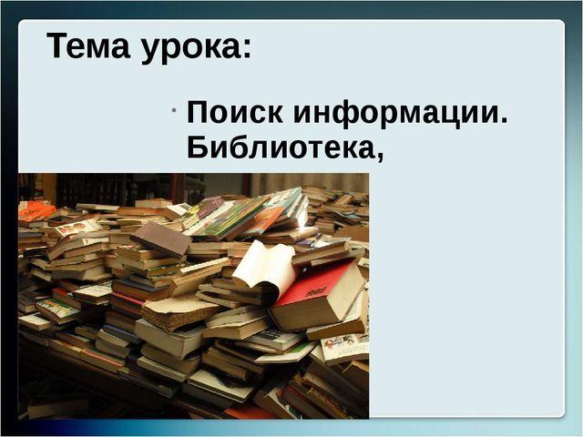 Тема урока: Поиск информации. Библиотека, компьютер