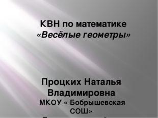 КВН по математике «Весёлые геометры» Процких Наталья Владимировна МКОУ « Бобр