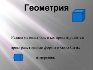 Геометрия Раздел математики, в котором изучаются пространственные формы и спо