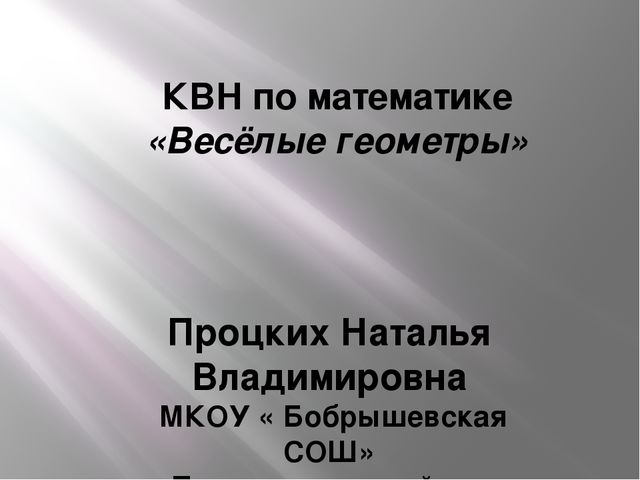 КВН по математике «Весёлые геометры» Процких Наталья Владимировна МКОУ « Бобр...