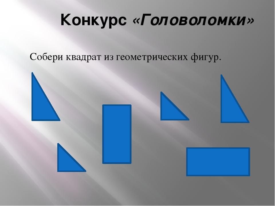 Конкурс «Головоломки» Собери квадрат из геометрических фигур.