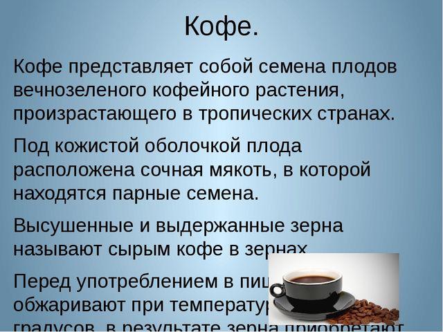 Кофе. Кофе представляет собой семена плодов вечнозеленого кофейного растения,...