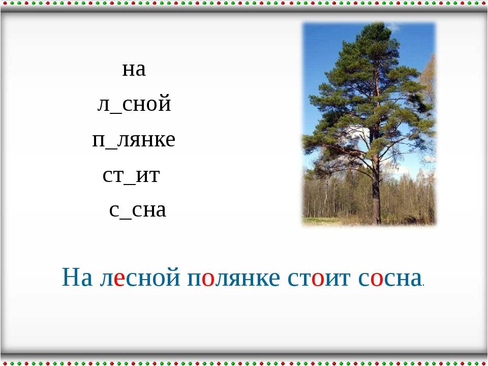 на л_сной п_лянке ст_ит с_сна На лесной полянке стоит сосна.