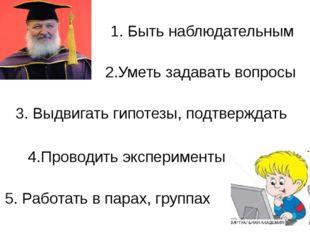 1. Быть наблюдательным 2.Уметь задавать вопросы 3. Выдвигать гипотезы, подтве