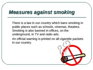 Measures against smoking There is a law in our country which bans smoking in