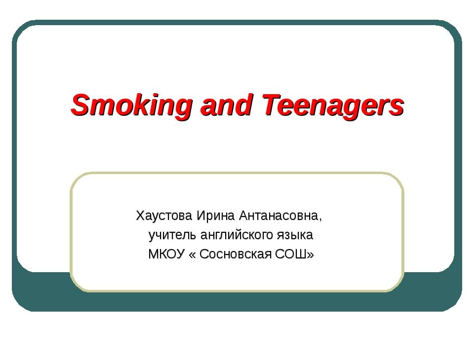 Smoking and Teenagers Хаустова Ирина Антанасовна, учитель английского языка М...