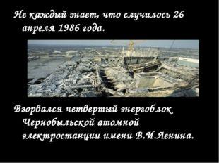 Не каждый знает, что случилось 26 апреля 1986 года. Взорвался четвертый энерг