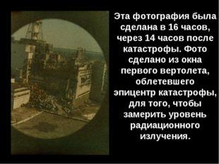 Эта фотография была сделана в 16 часов, через 14 часов после катастрофы. Фото