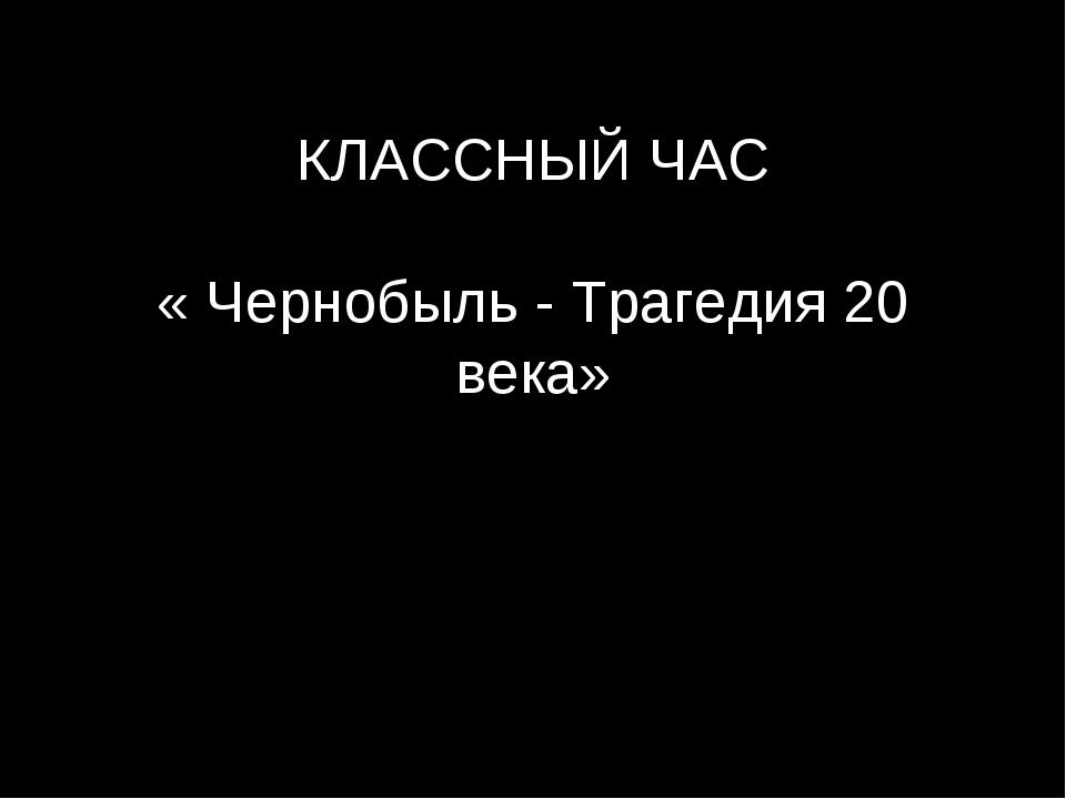 КЛАССНЫЙ ЧАС « Чернобыль - Трагедия 20 века»