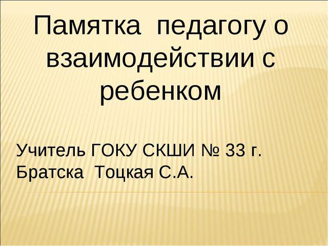 Памятка педагогу о взаимодействии с ребенком Учитель ГОКУ СКШИ № 33 г. Братск...