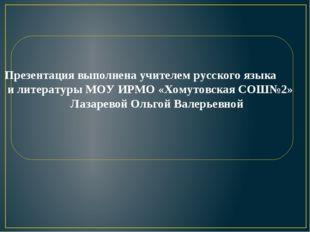 Презентация выполнена учителем русского языка и литературы МОУ ИРМО «Хомутов