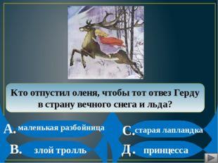 Кто отпустил оленя, чтобы тот отвез Герду в страну вечного снега и льда? А.