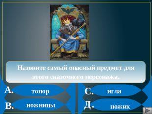 А. В. С. Д. Назовите самый опасный предмет для этого сказочного персонажа. т