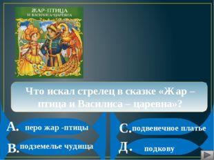 А. В. С. Д. Что искал стрелец в сказке «Жар –птица и Василиса – царевна»? пе